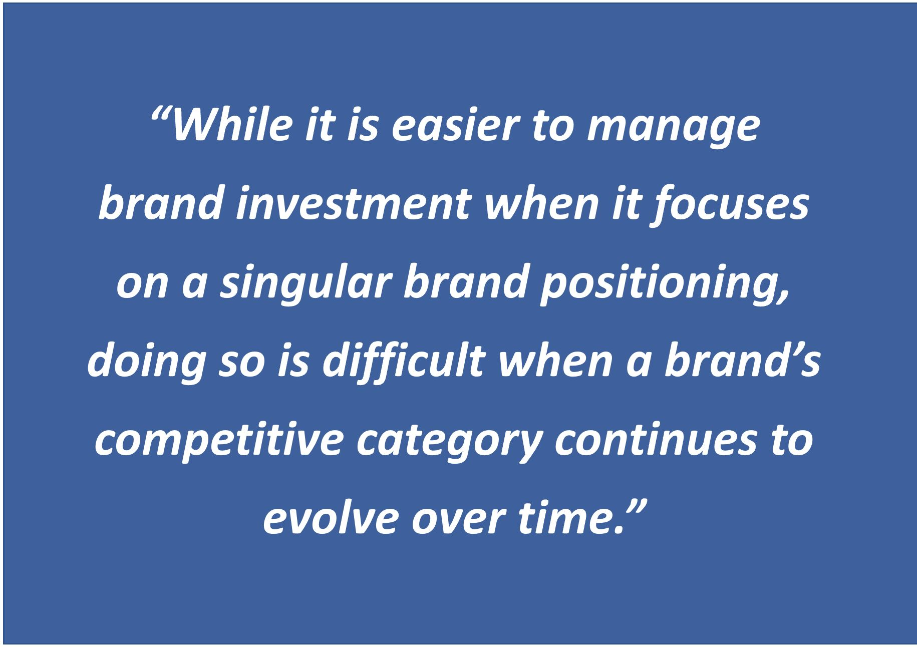 """Pictured: A quote saying """"While it is easier to manage brand investment when it focuses on a singular brand positioning, doing so is difficult when a brand's competitive category continues to evolve over time""""."""