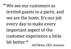 "Pictured: a quote from Jeff Bezos, CEO of Amazon. It reads ""We see our customers as invited guests to a party, and we are the hosts. It's our job every day to make every important aspect of the customer experience a little bit better."""